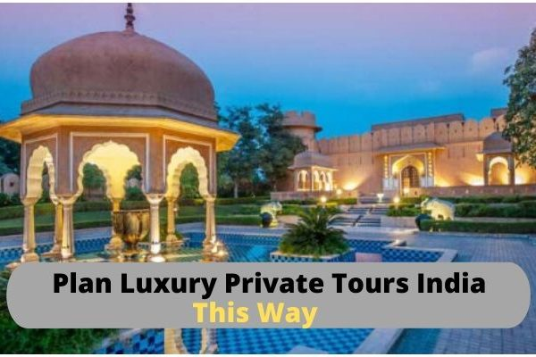 Plan Luxury Private Tours India This Way